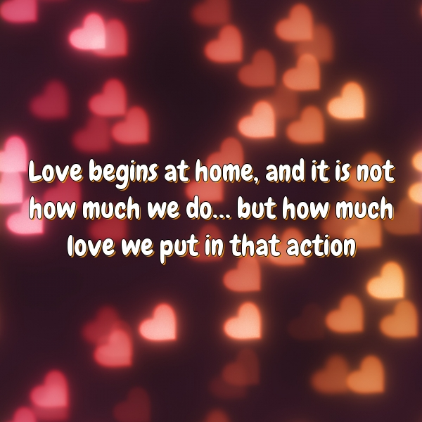 Love begins at home, and it is not how much we do… but how much love we put in that action