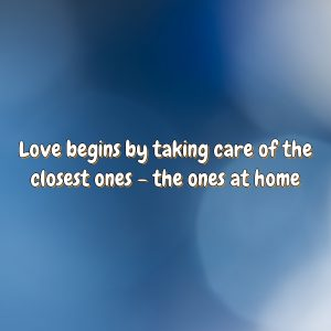 Love begins by taking care of the closest ones – the ones at home