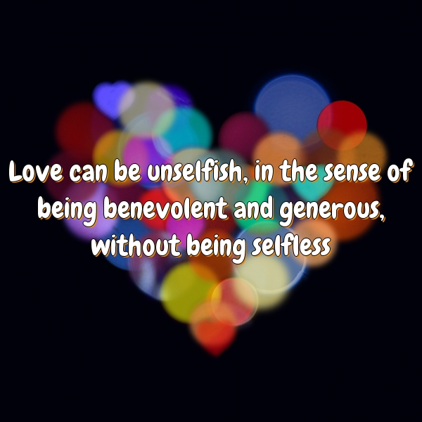 Love can be unselfish, in the sense of being benevolent and generous, without being selfless