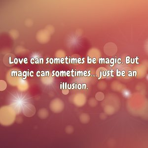 Love can sometimes be magic. But magic can sometimes… just be an illusion