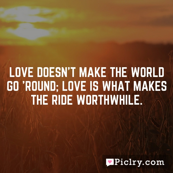 Love doesn't make the world go 'round; love is what makes the ride worthwhile.
