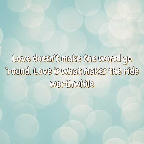 Love doesnt make the world go round. Love is what makes the ride worthwhile.