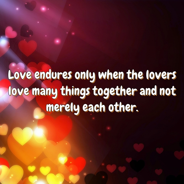 Love endures only when the lovers love many things together and not merely each other.
