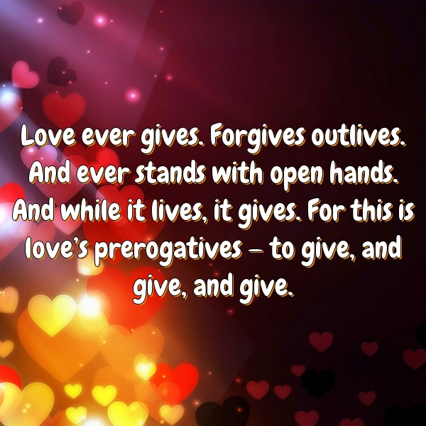 Love ever gives. Forgives outlives. And ever stands with open hands. And while it lives, it gives. For this is love's prerogatives — to give, and give, and give.