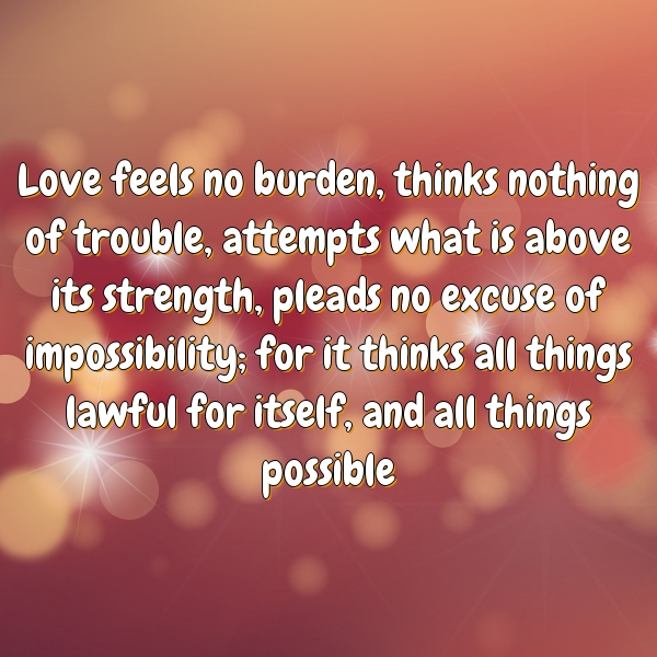 Love feels no burden, thinks nothing of trouble, attempts what is above its strength, pleads no excuse of impossibility; for it thinks all things lawful for itself, and all things possible