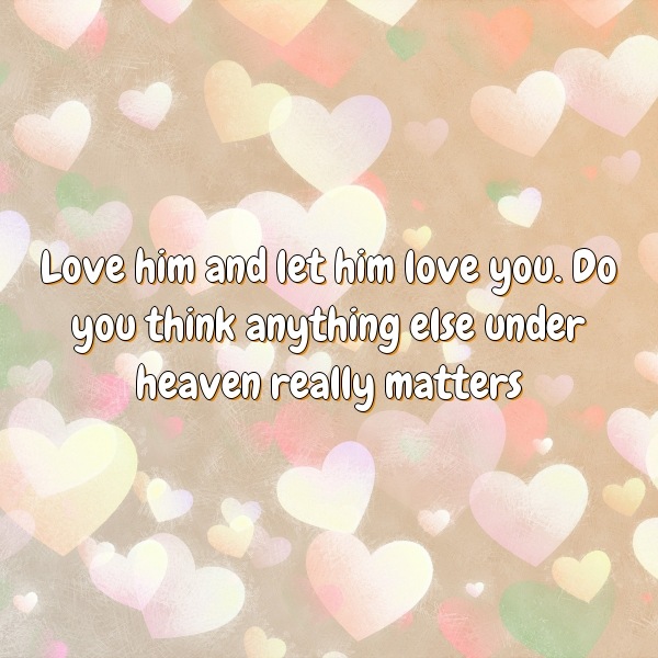 Love him and let him love you. Do you think anything else under heaven really matters