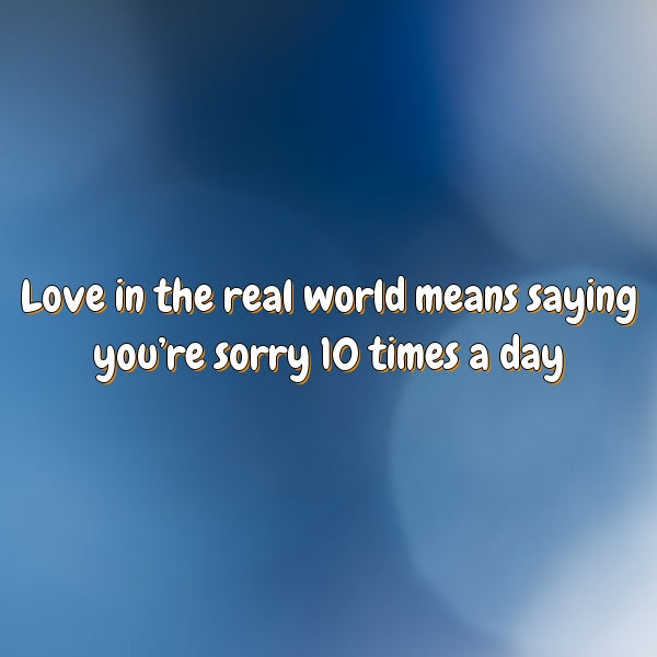 Love in the real world means saying you're sorry 10 times a day
