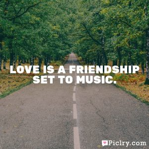 Love is a friendship set to music.