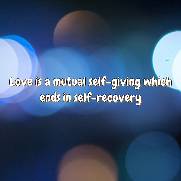 Love is a mutual self-giving which ends in self-recovery