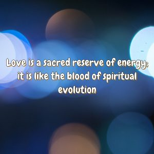Love is a sacred reserve of energy; it is like the blood of spiritual evolution