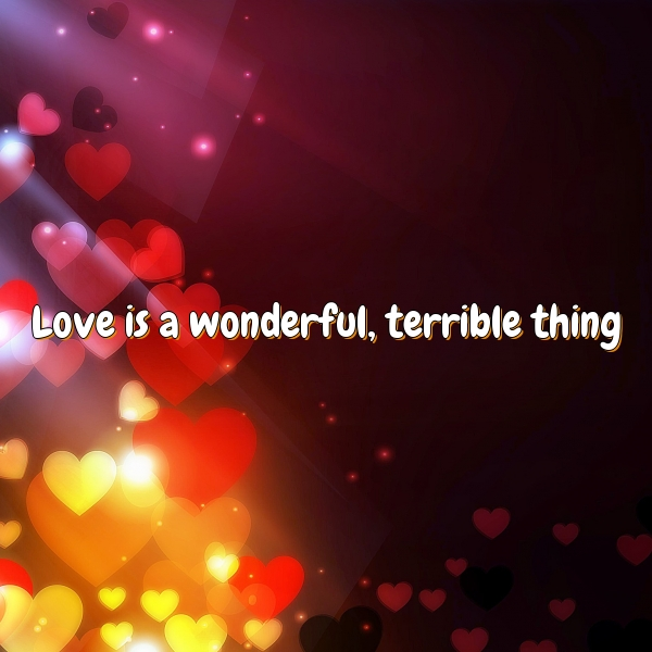 Love is a wonderful, terrible thing