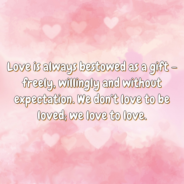 Love is always bestowed as a gift – freely, willingly and without expectation. We don't love to be loved; we love to love.