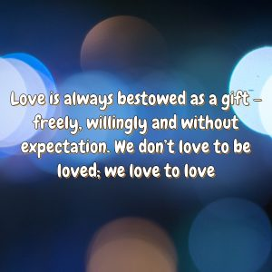 Love is always bestowed as a gift – freely, willingly and without expectation. We don't love to be loved; we love to love