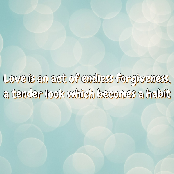 Love is an act of endless forgiveness, a tender look which becomes a habit.