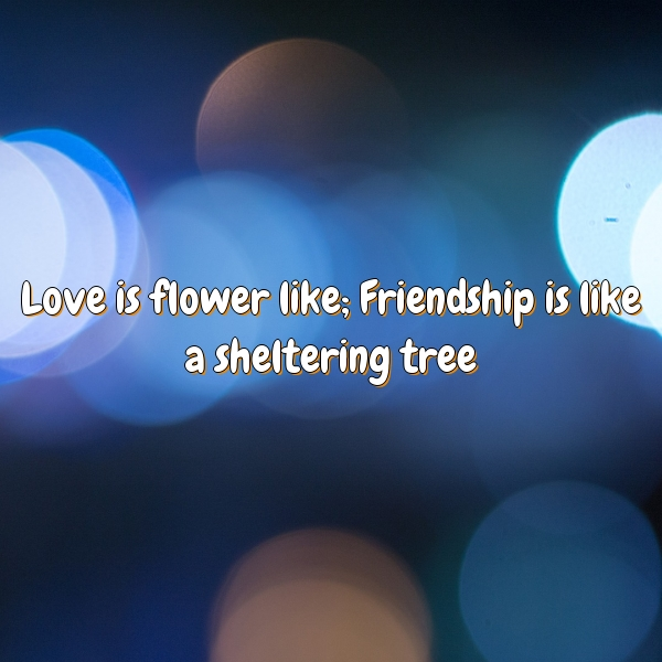 Love is flower like; Friendship is like a sheltering tree