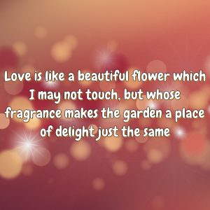Love is like a beautiful flower which I may not touch, but whose fragrance makes the garden a place of delight just the same