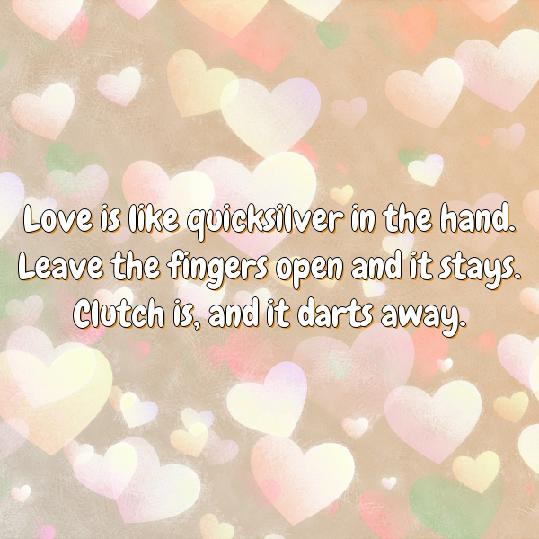 Love is like quicksilver in the hand. Leave the fingers open and it stays. Clutch is, and it darts away.