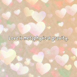 Love is metaphysical gravity.