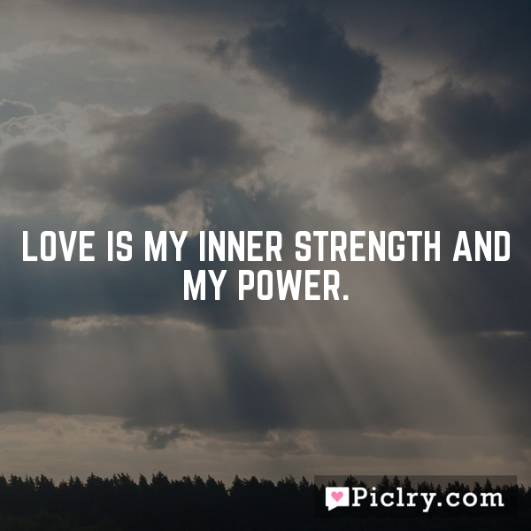 Love is my inner strength and my power.