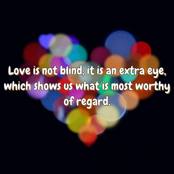 Love is not blind; it is an extra eye, which shows us what is most worthy of regard.
