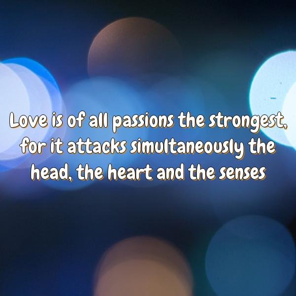 Love is of all passions the strongest, for it attacks simultaneously the head, the heart and the senses