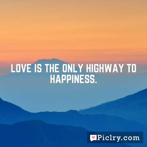Love is the only highway to happiness.