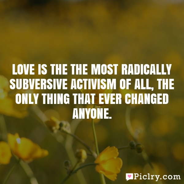 Love is the the most radically subversive activism of all, the only thing that ever changed anyone.