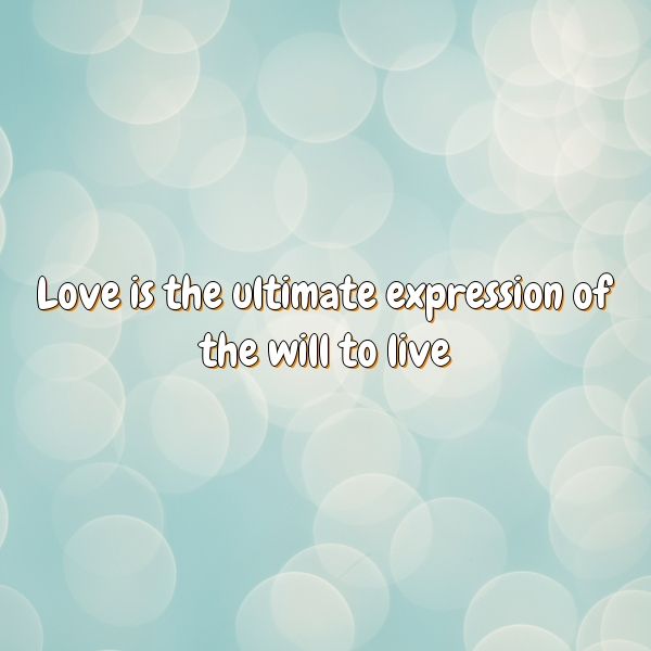 Love is the ultimate expression of the will to live
