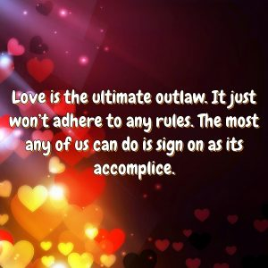 Love is the ultimate outlaw. It just won't adhere to any rules. The most any of us can do is sign on as its accomplice.