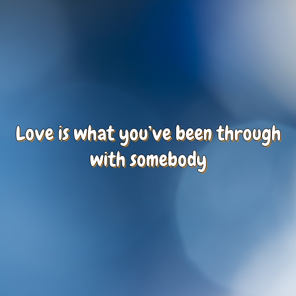 Love is what you've been through with somebody.