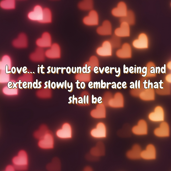 Love… it surrounds every being and extends slowly to embrace all that shall be.