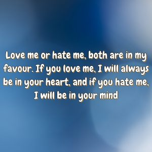Love me or hate me, both are in my favour. If you love me, I will always be in your heart, and if you hate me, I will be in your mind