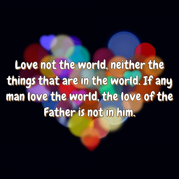 Love not the world, neither the things that are in the world. If any man love the world, the love of the Father is not in him.