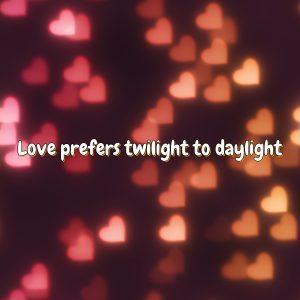 Love prefers twilight to daylight