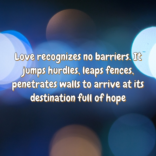 Love recognizes no barriers. It jumps hurdles, leaps fences, penetrates walls to arrive at its destination, full of hope.