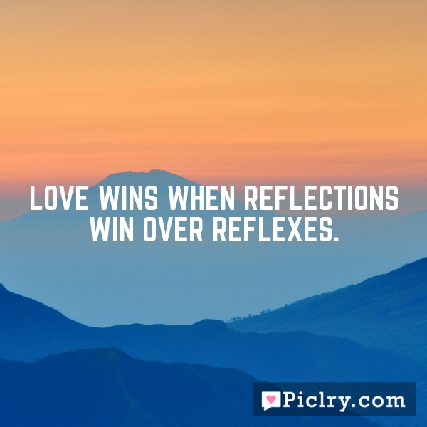 Love wins when reflections win over reflexes.