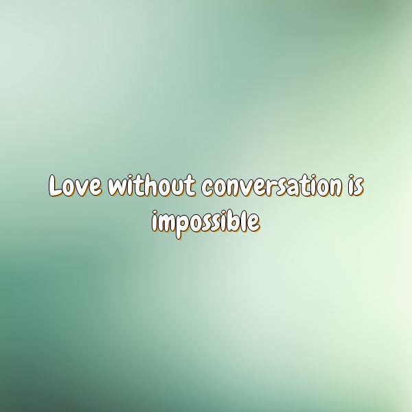 Love without conversation is impossible