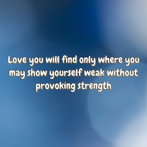 Love you will find only where you may show yourself weak without provoking strength