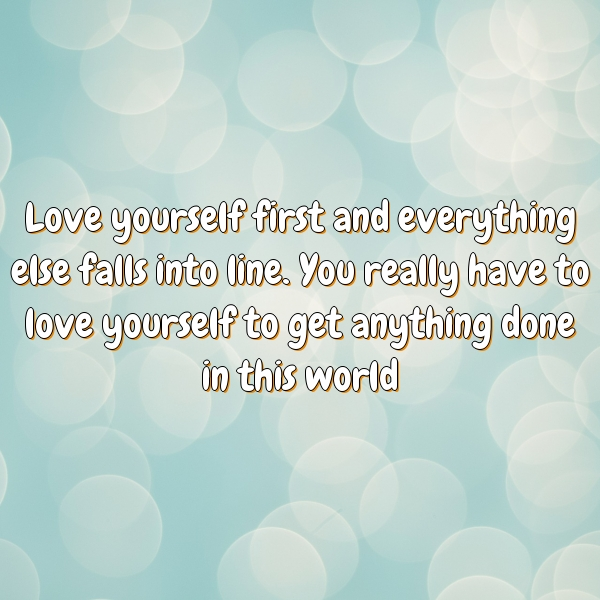 Love yourself first and everything else falls into line. You really have to love yourself to get anything done in this world