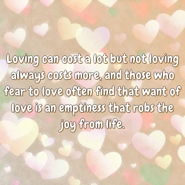Loving can cost a lot but not loving always costs more, and those who fear to love often find that want of love is an emptiness that robs the joy from life.