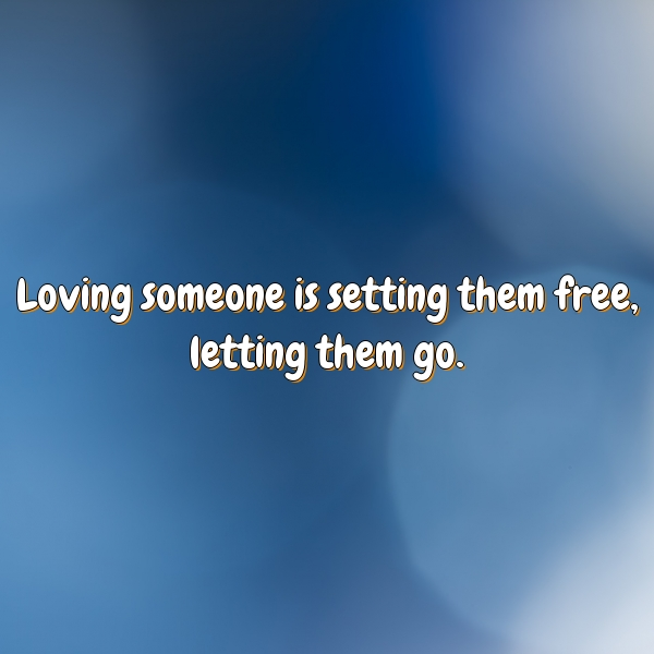 Loving someone is setting them free, letting them go.