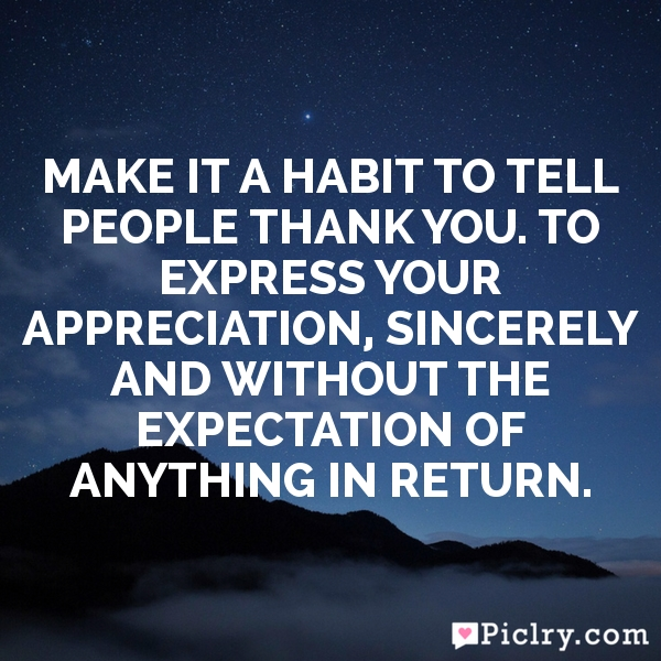 Make it a habit to tell people thank you. To express your appreciation, sincerely and without the expectation of anything in return.