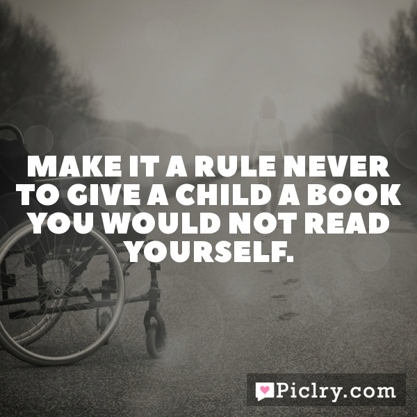 Meaning of make it a rule never to give a child a book you would not make it a rule never to give a child a book you would not read yourself solutioingenieria Images
