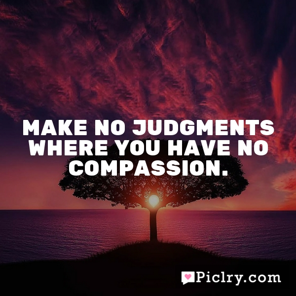 Make no judgments where you have no compassion.
