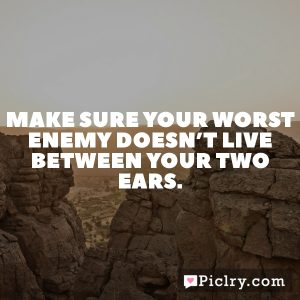 Make sure your worst enemy doesn't live between your two ears.