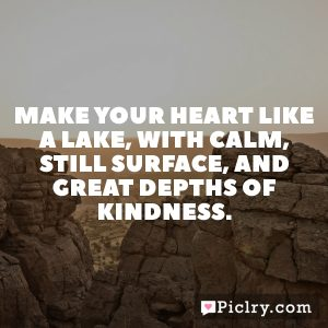 Make your heart like a lake, with calm, still surface, and great depths of kindness.