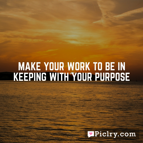 Make your work to be in keeping with your purpose