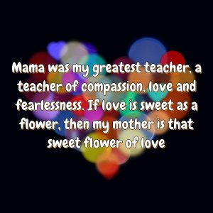 Mama was my greatest teacher, a teacher of compassion, love and fearlessness. If love is sweet as a flower, then my mother is that sweet flower of love