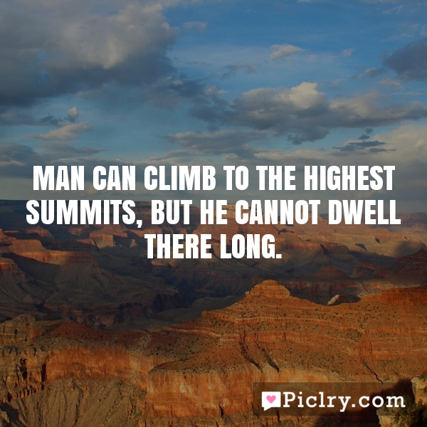 Man can climb to the highest summits, but he cannot dwell there long.