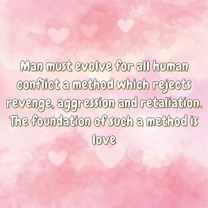 Man must evolve for all human conflict a method which rejects revenge, aggression and retaliation. The foundation of such a method is love